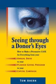 Seeing Through a Donor's Eyes – How to Make a Persuasive Case for Everything from Your Annual Drive to Your Planned Giving Program to Your Capital Campaign
